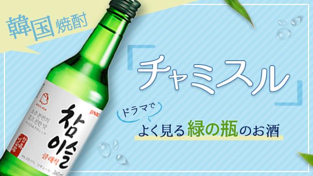 ドラマでよく見る緑の瓶のお酒!韓国焼酎チャミスル